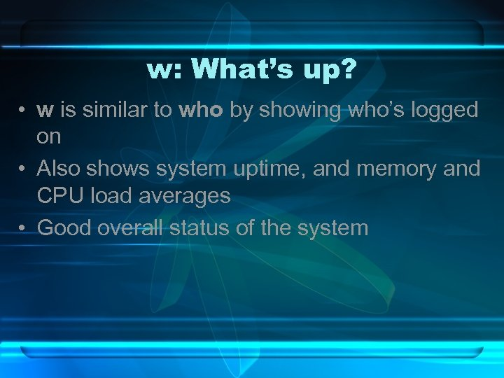 w: What's up? • w is similar to who by showing who's logged on