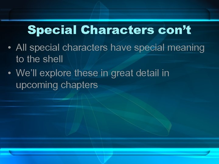 Special Characters con't • All special characters have special meaning to the shell •