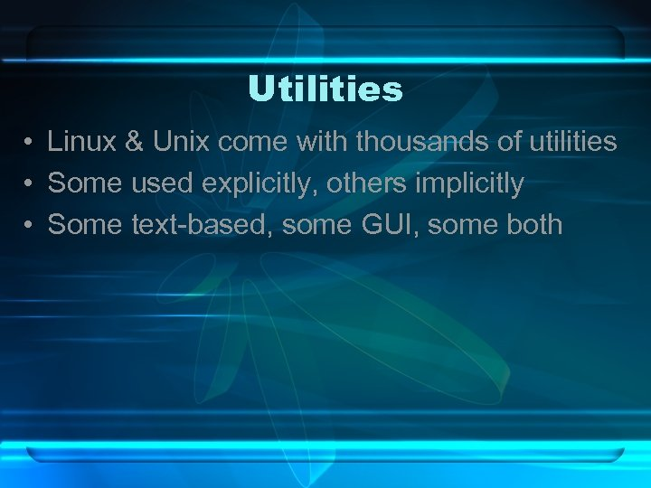 Utilities • Linux & Unix come with thousands of utilities • Some used explicitly,