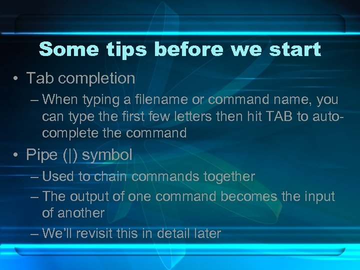 Some tips before we start • Tab completion – When typing a filename or