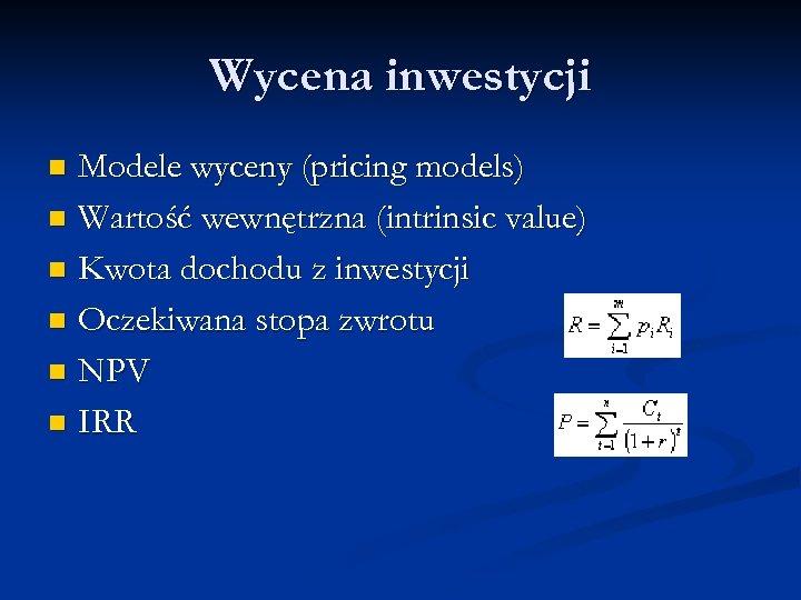 Wycena inwestycji Modele wyceny (pricing models) n Wartość wewnętrzna (intrinsic value) n Kwota dochodu