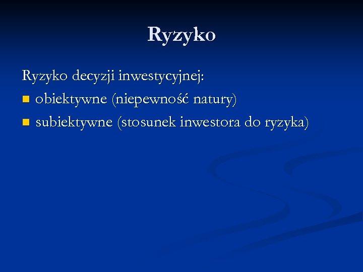 Ryzyko decyzji inwestycyjnej: n obiektywne (niepewność natury) n subiektywne (stosunek inwestora do ryzyka)