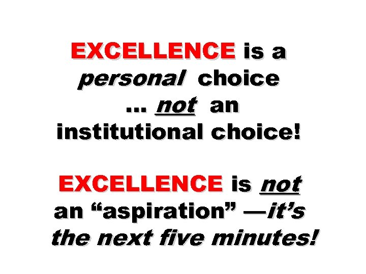 EXCELLENCE is a personal choice … not an institutional choice! EXCELLENCE is not an