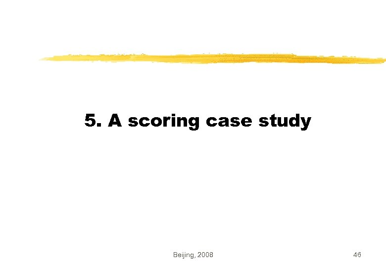 5. A scoring case study Beijing, 2008 46