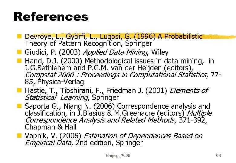 References n Devroye, L. , Györfi, L. , Lugosi, G. (1996) A Probabilistic Theory