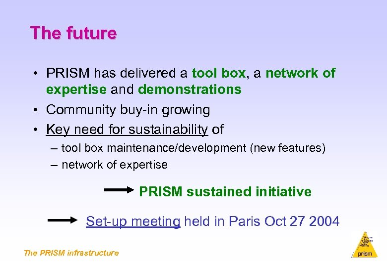 The future • PRISM has delivered a tool box, a network of expertise and