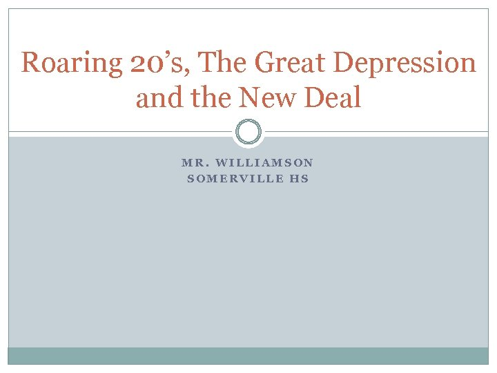 Roaring 20's, The Great Depression and the New Deal MR. WILLIAMSON SOMERVILLE HS