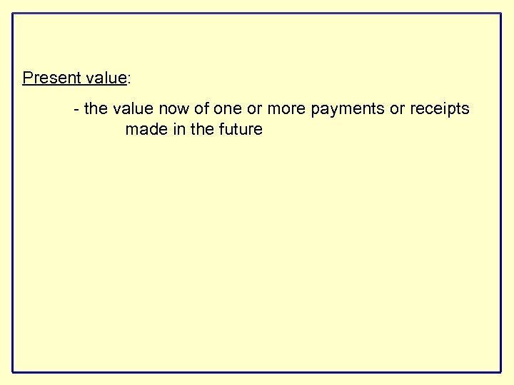 Present value: - the value now of one or more payments or receipts made