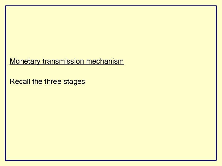 Monetary transmission mechanism Recall the three stages: