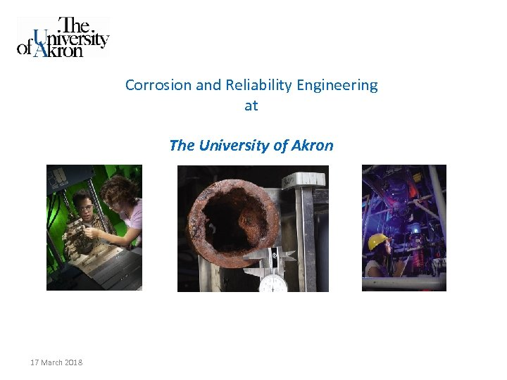 Corrosion and Reliability Engineering at The University of Akron 17 March 2018
