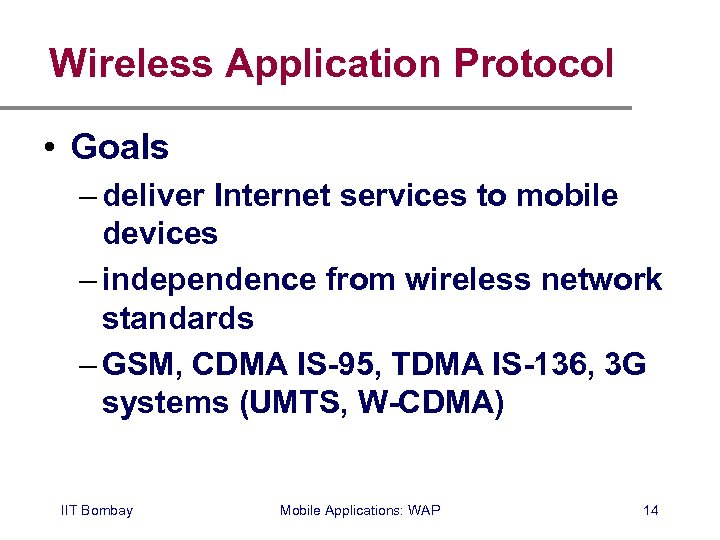 Wireless Application Protocol • Goals – deliver Internet services to mobile devices – independence