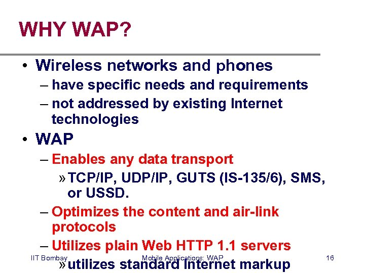 WHY WAP? • Wireless networks and phones – have specific needs and requirements –