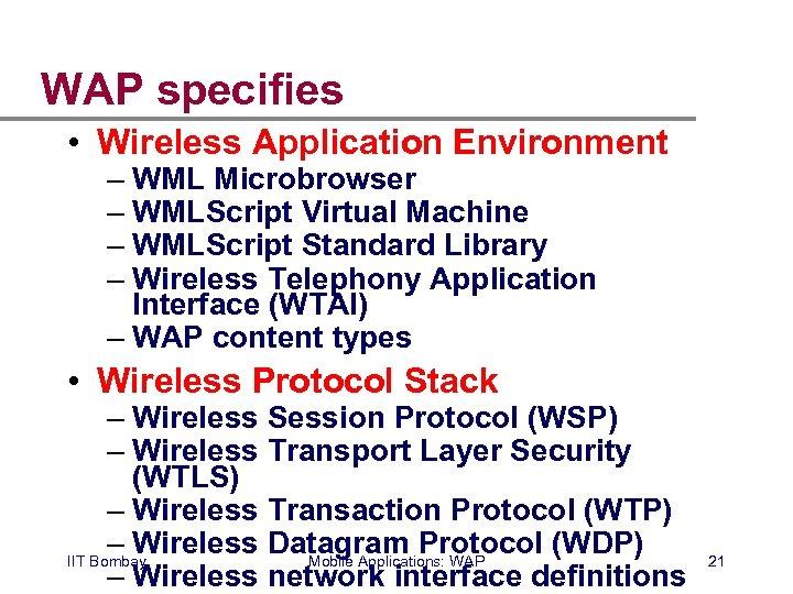 WAP specifies • Wireless Application Environment – WML Microbrowser – WMLScript Virtual Machine –
