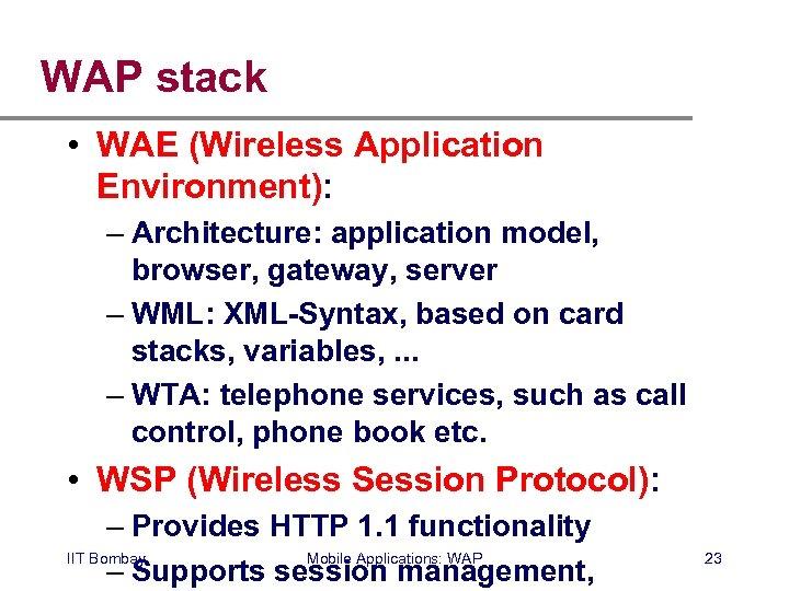 WAP stack • WAE (Wireless Application Environment): – Architecture: application model, browser, gateway, server