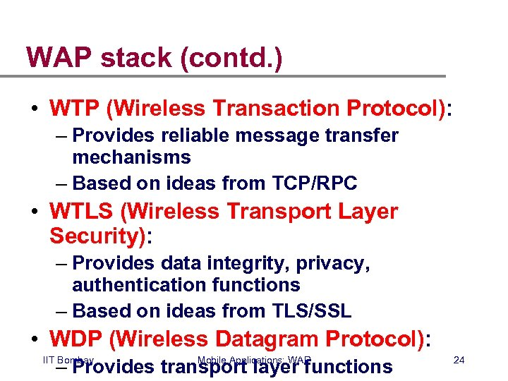 WAP stack (contd. ) • WTP (Wireless Transaction Protocol): – Provides reliable message transfer