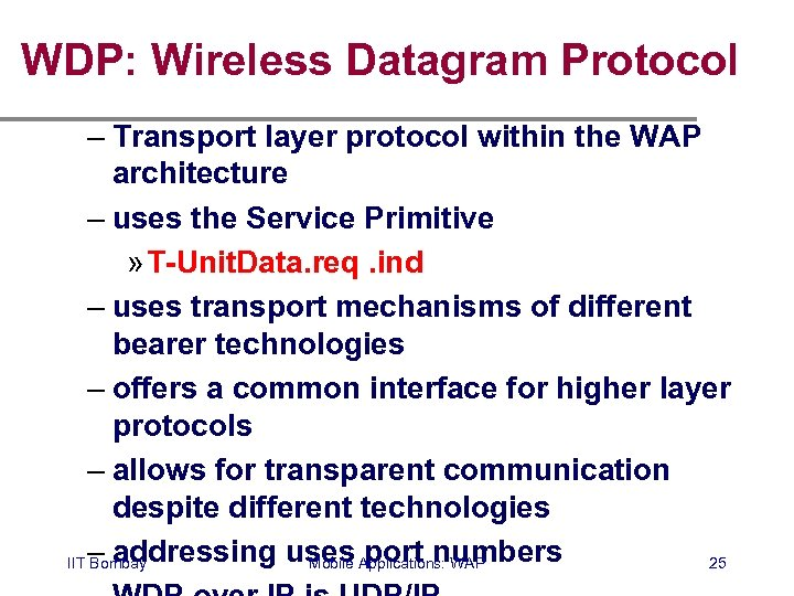 WDP: Wireless Datagram Protocol – Transport layer protocol within the WAP architecture – uses