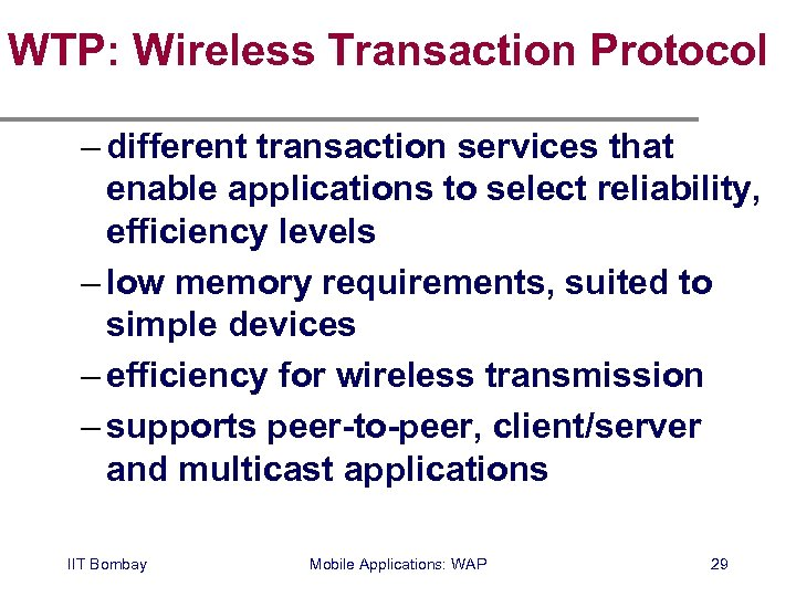 WTP: Wireless Transaction Protocol – different transaction services that enable applications to select reliability,
