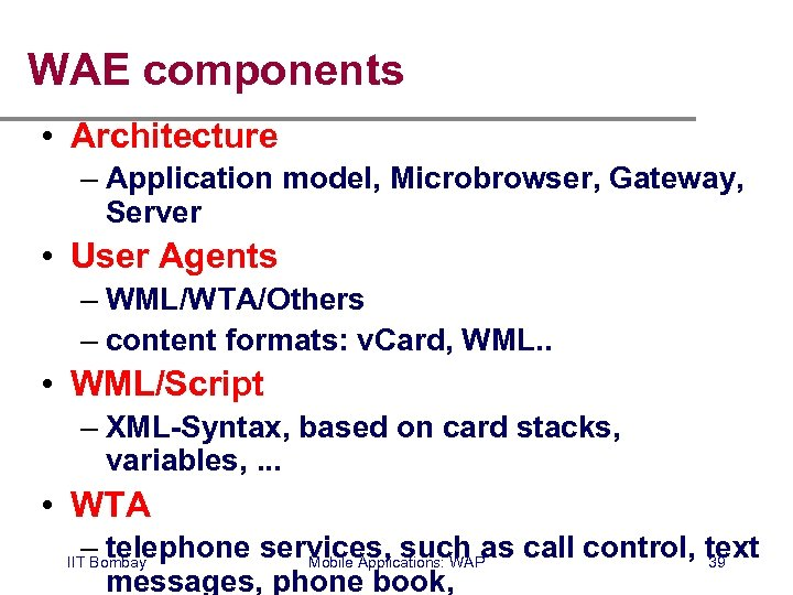WAE components • Architecture – Application model, Microbrowser, Gateway, Server • User Agents –