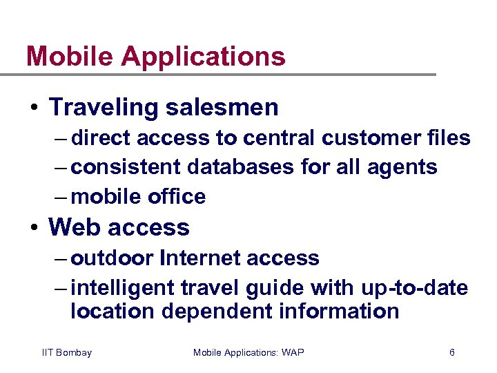 Mobile Applications • Traveling salesmen – direct access to central customer files – consistent