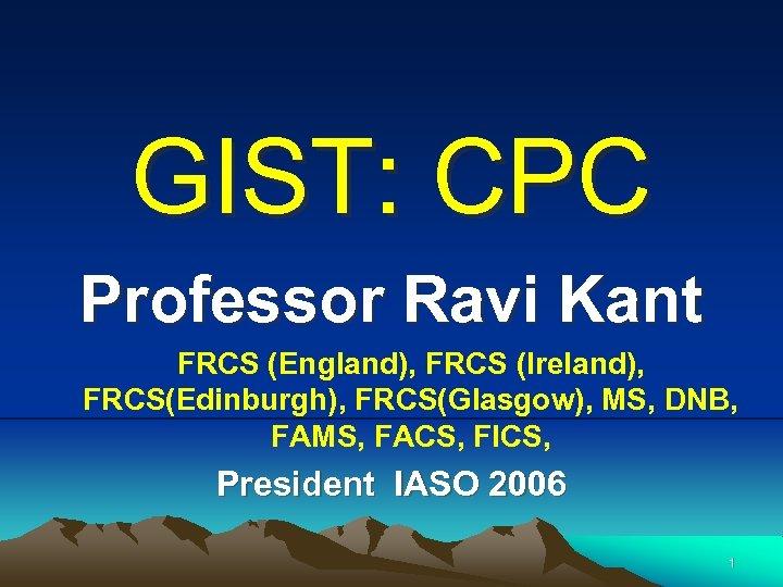 GIST: CPC Professor Ravi Kant FRCS (England), FRCS (Ireland), FRCS(Edinburgh), FRCS(Glasgow), MS, DNB, FAMS,