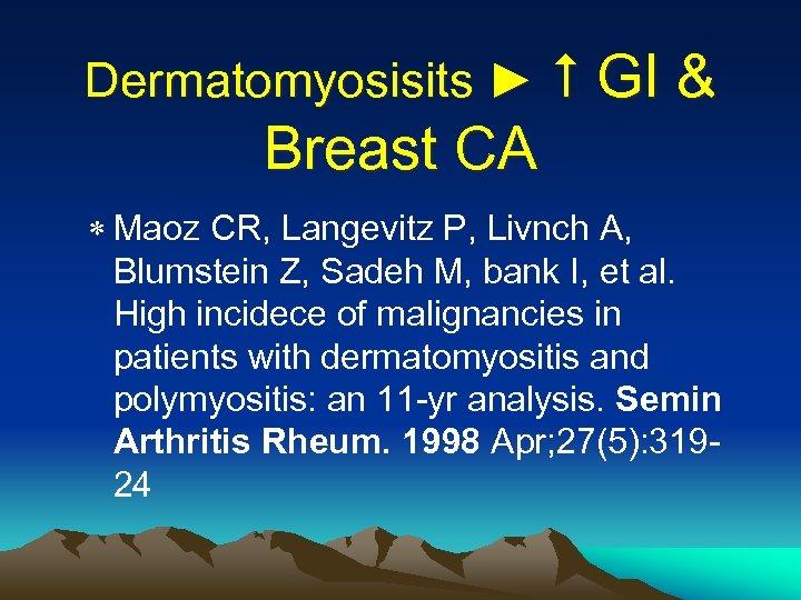 Dermatomyosisits ► GI & Breast CA * Maoz CR, Langevitz P, Livnch A, Blumstein