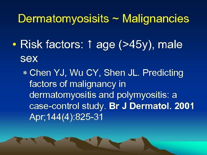 Dermatomyosisits ~ Malignancies • Risk factors: age (>45 y), male sex * Chen YJ,