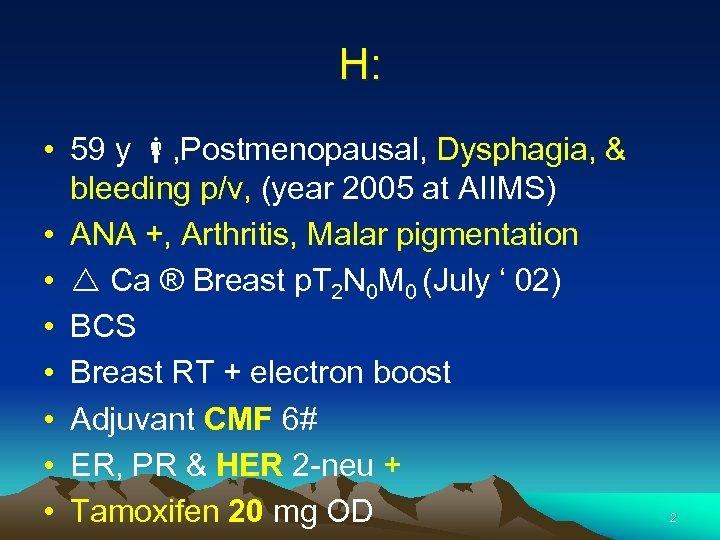 H: • 59 y , Postmenopausal, Dysphagia, & bleeding p/v, (year 2005 at AIIMS)