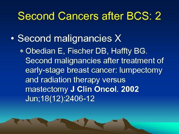 Second Cancers after BCS: 2 • Second malignancies X * Obedian E, Fischer DB,