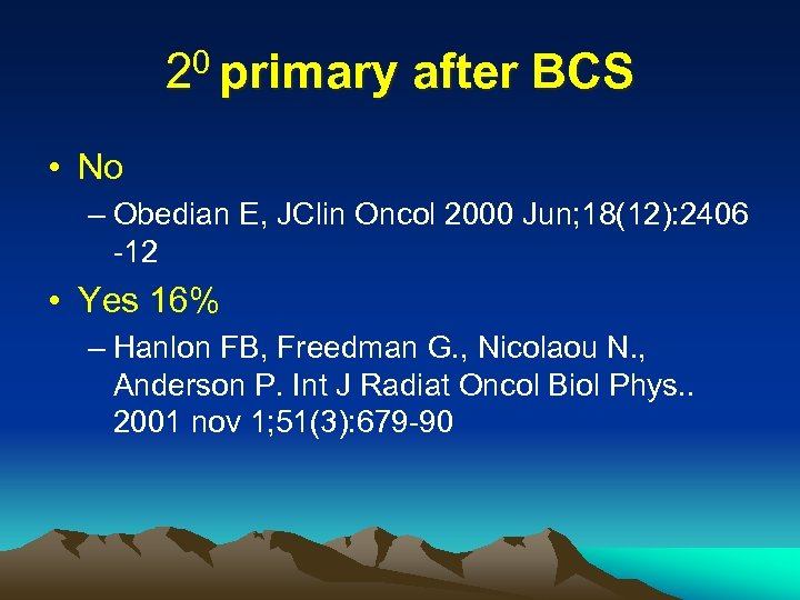 20 primary after BCS • No – Obedian E, JClin Oncol 2000 Jun; 18(12):