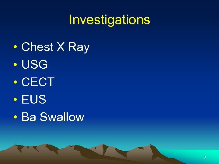 Investigations • • • Chest X Ray USG CECT EUS Ba Swallow 3