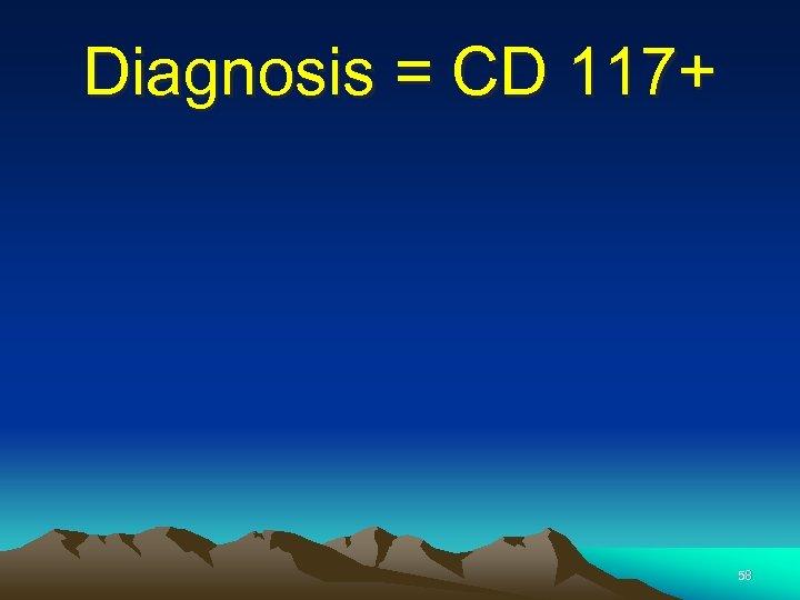 Diagnosis = CD 117+ 58