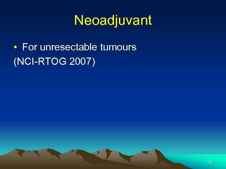 Neoadjuvant • For unresectable tumours (NCI-RTOG 2007) 67