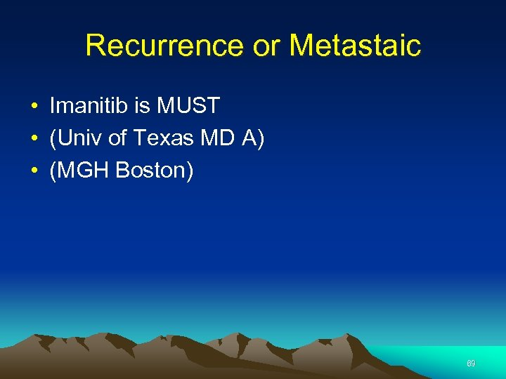 Recurrence or Metastaic • Imanitib is MUST • (Univ of Texas MD A) •