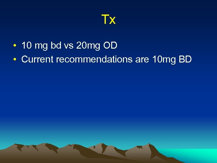 Tx • 10 mg bd vs 20 mg OD • Current recommendations are 10