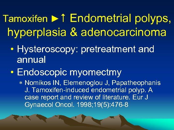 Tamoxifen ► Endometrial polyps, hyperplasia & adenocarcinoma • Hysteroscopy: pretreatment and annual • Endoscopic