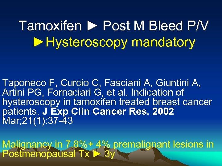 Tamoxifen ► Post M Bleed P/V ►Hysteroscopy mandatory Taponeco F, Curcio C, Fasciani A,