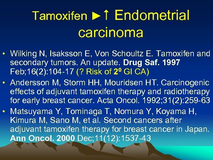 Tamoxifen ► Endometrial carcinoma • Wilking N, Isaksson E, Von Schoultz E. Tamoxifen and