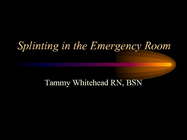 Splinting in the Emergency Room Tammy Whitehead RN, BSN