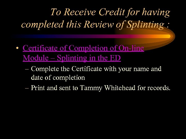 To Receive Credit for having completed this Review of Splinting : • Certificate of