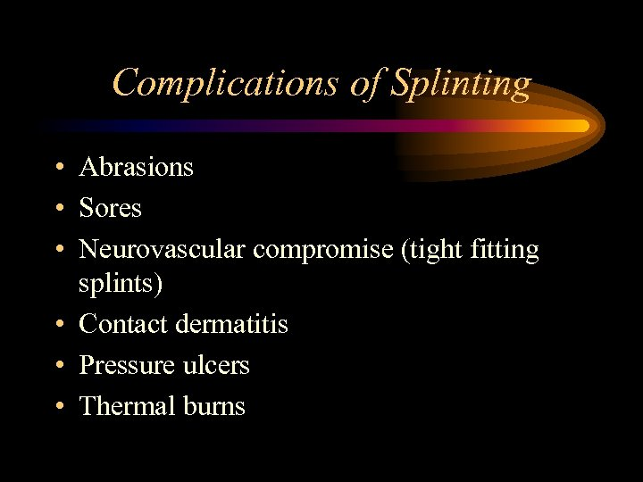 Complications of Splinting • Abrasions • Sores • Neurovascular compromise (tight fitting splints) •