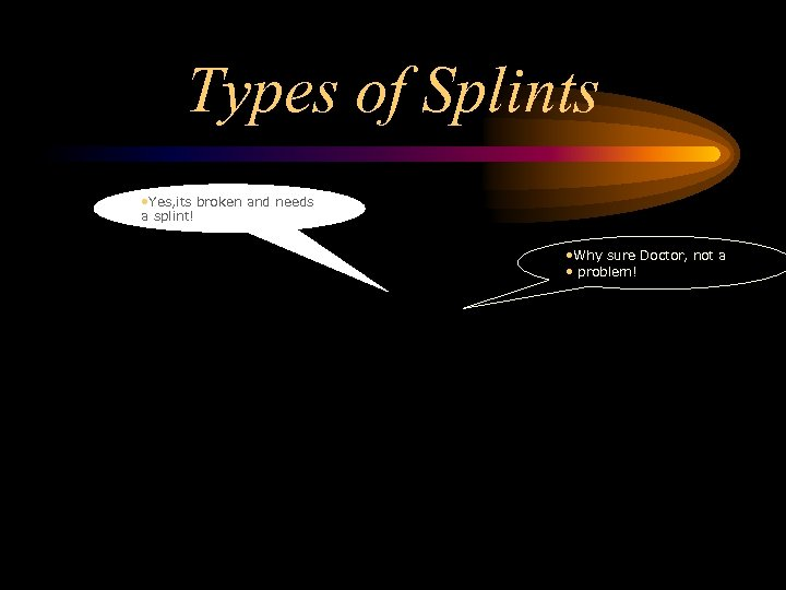 Types of Splints • Yes, its broken and needs a splint! • Why sure