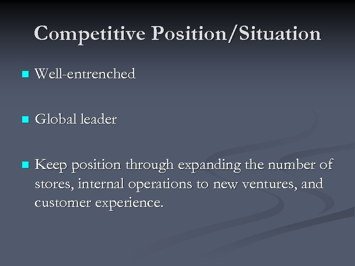 Competitive Position/Situation n Well-entrenched n Global leader n Keep position through expanding the number