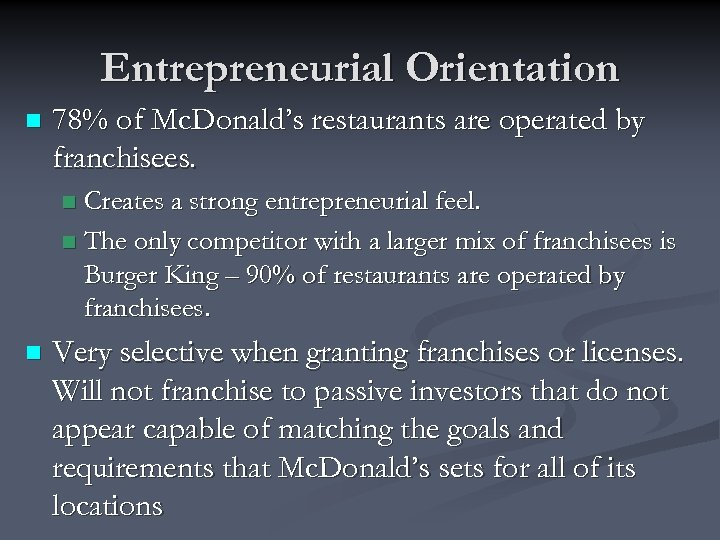 Entrepreneurial Orientation n 78% of Mc. Donald's restaurants are operated by franchisees. Creates a