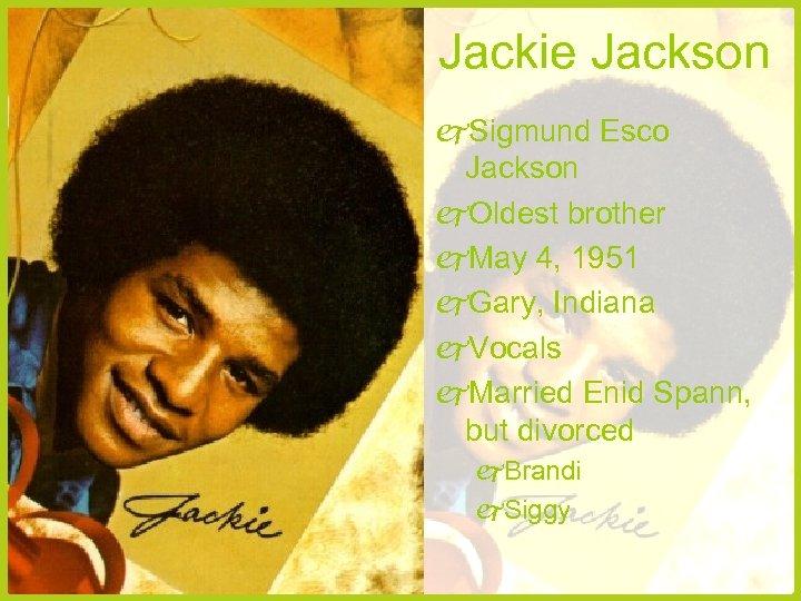 Jackie Jackson Sigmund Esco Jackson Oldest brother May 4, 1951 Gary, Indiana Vocals Married