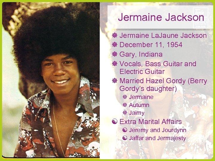 Jermaine Jackson Jermaine La. Jaune Jackson December 11, 1954 Gary, Indiana Vocals, Bass Guitar