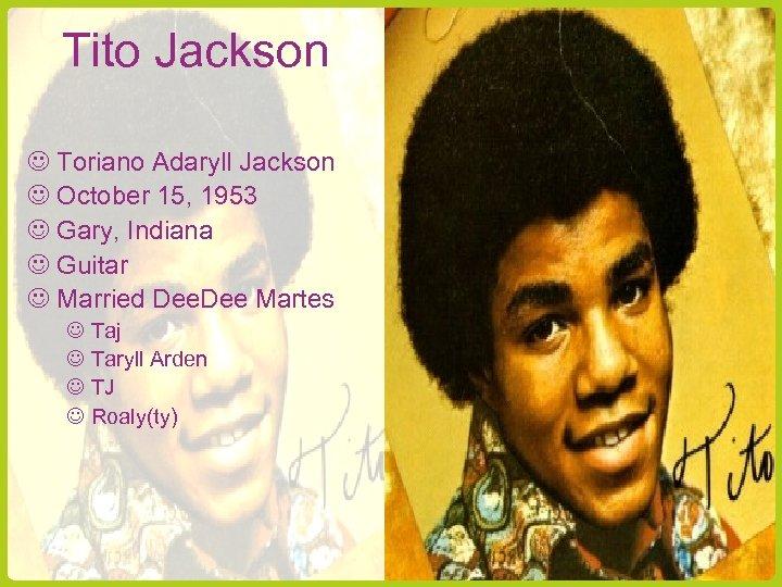 Tito Jackson Toriano Adaryll Jackson October 15, 1953 Gary, Indiana Guitar Married Dee Martes