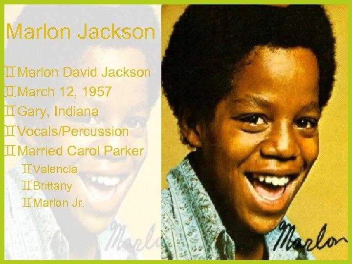 Marlon Jackson Marlon David Jackson March 12, 1957 Gary, Indiana Vocals/Percussion Married Carol Parker