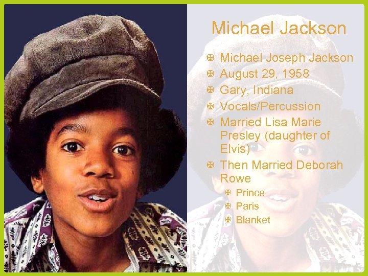 Michael Jackson Michael Joseph Jackson August 29, 1958 Gary, Indiana Vocals/Percussion Married Lisa Marie