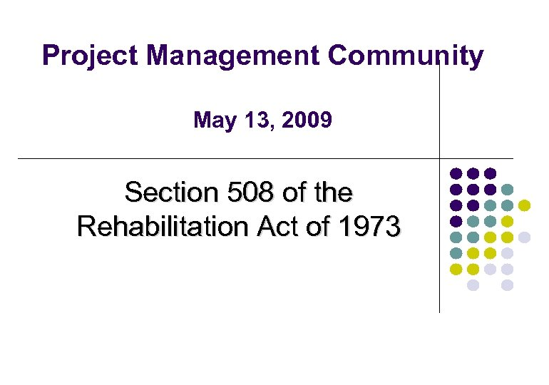 Project Management Community May 13, 2009 Section 508 of the Rehabilitation Act of 1973