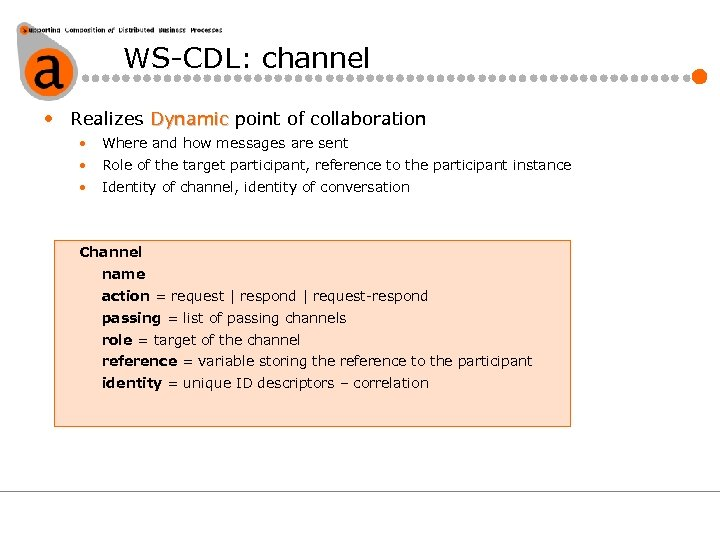 WS-CDL: channel • Realizes Dynamic point of collaboration • Where and how messages are